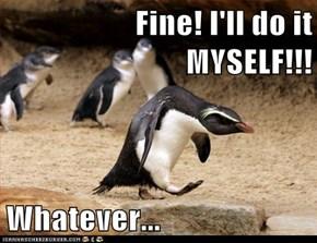Fine! I'll do it MYSELF!!!  Whatever...