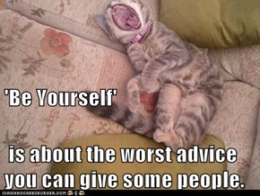 'Be Yourself'  is about the worst advice you can give some people.