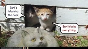 Earl's blocking the door.