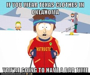 IF YOU WEAR TEXAS CLOTHES IN OKLAHOMA  YOU'RE GOING TO HAVE A BAD TIME