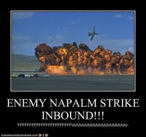 ENEMY NAPALM STRIKE INBOUND!!!