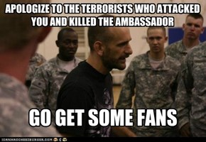 APOLOGIZE TO THE TERRORISTS WHO ATTACKED YOU AND KILLED THE AMBASSADOR