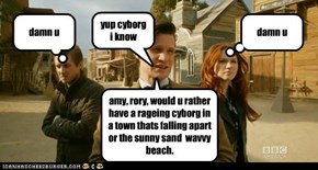 amy, rory, would u rather have a rageing cyborg in a town thats falling apart or the sunny sand  wavvy beach.