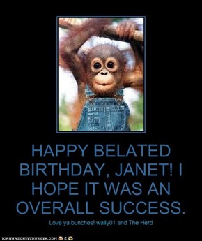 HAPPY BELATED BIRTHDAY, JANET! I HOPE IT WAS AN OVERALL SUCCESS.