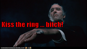 Kiss the ring ... bitch!
