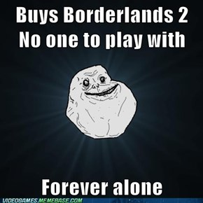 Playing Borderlands 2 Forever Alone