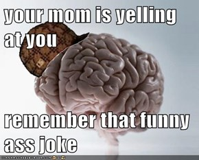 your mom is yelling at you  remember that funny ass joke