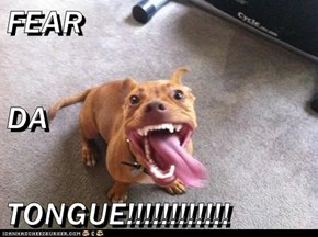 FEAR  DA  TONGUE!!!!!!!!!!!!
