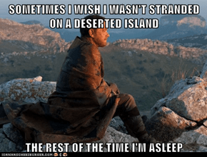 SOMETIMES I WISH I WASN'T STRANDED ON A DESERTED ISLAND   THE REST OF THE TIME I'M ASLEEP