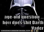 age-old question ... how does shit Darth Vader