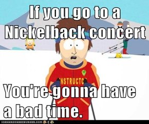 If you go to a Nickelback concert  You're gonna have a bad time.