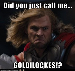 Did you just call me...  GOLDILOCKES!?