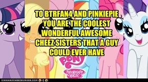 TO BTRFAN4 AND PINKIEPIE YOU ARE THE COOLEST WONDERFUL AWESOME CHEEZ SISTERS THAT A GUY COULD EVER HAVE