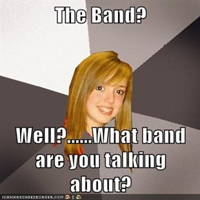 The Band?  Well?......What band are you talking about?