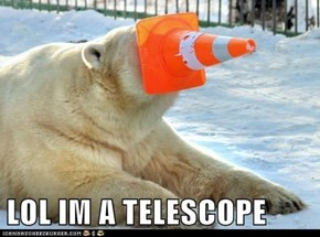 LOL IM A TELESCOPE