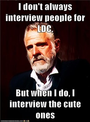 I don't always interview people for LDC,  But when I do, I interview the cute ones
