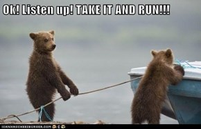 Ok! Listen up! TAKE IT AND RUN!!!