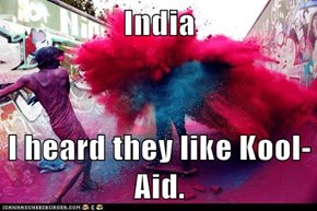 India   I heard they like Kool-Aid.