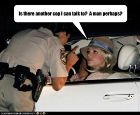 Is there another cop I can talk to?  A man perhaps?