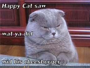 Happy Cat saw  wat ya did wid his cheesburger