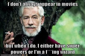 I don't always appear in movies  but when I do, I either have super powers or I'm a f***ing wizard