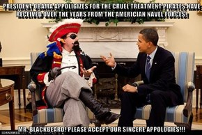 PRESIDENT OBAMA APPOLIGIZES FOR THE CRUEL TREATMENT PIRATES HAVE RECEIVED OVER THE YEARS FROM THE AMERICIAN NAVEL FORCES!  MR. BLACKBEARD! PLEASE ACCEPT OUR SINCERE APPOLOGIES!!!
