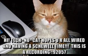 HI! TECH~NO~CAT HOPES U R ALL WIRED AND HAVING A SCHEWELL TIME!!!  THIS IS A RECORDING~92057