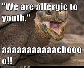 """""""We are allergic to youth.""""  aaaaaaaaaaachoooo!!"""