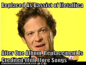 Replaced As Bassist of Metallica  After One Album, Replacement Is Credited With More Songs