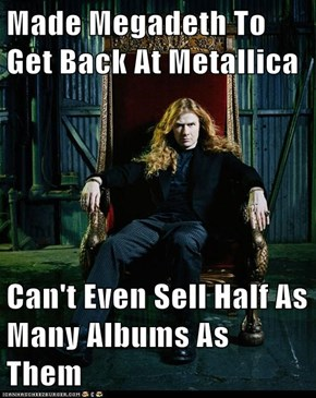 Made Megadeth To Get Back At Metallica  Can't Even Sell Half As Many Albums As Them