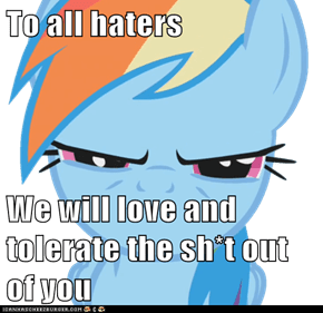 To all haters  We will love and tolerate the sh*t out of you