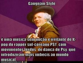 Gangnam Style   é uma música sem noção e irritante de K-pop do rapper sul-coreano PSY, com  movimentos lerdos  de dança de Psy, que introduziram mais imbecis ao mundo musical.