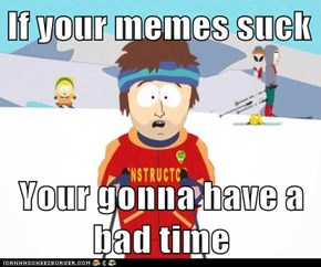 If your memes suck  Your gonna have a bad time
