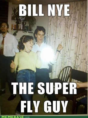 BILL NYE WHO IS SUPER FLY