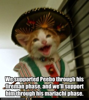 We supported Peebo through his  fireman phase, and we'll support  him through his mariachi phase.