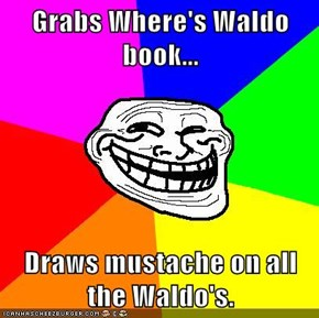 Grabs Where's Waldo book...  Draws mustache on all the Waldo's.
