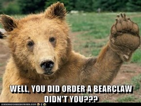 WELL, YOU DID ORDER A BEARCLAW DIDN'T YOU???