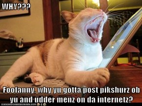 WHY???  Foofanny, why yu gotta post pikshurz ob yu and udder menz on da internetz?