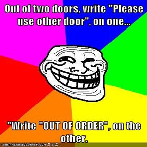 "Out of two doors, write ""Please use other door"", on one...  ""Write ""OUT OF ORDER"", on the other."