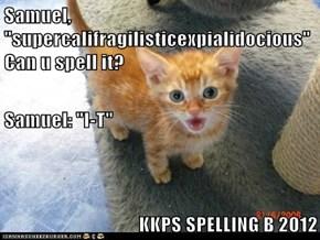 "Samuel, ""supercalifragilisticexpialidocious"" Can u spell it? Samuel: ""I-T"" KKPS SPELLING B 2012"
