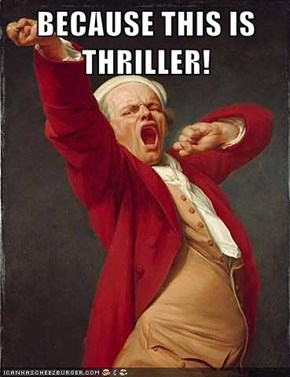 BECAUSE THIS IS THRILLER!