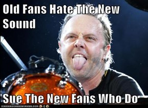 Old Fans Hate The New Sound  Sue The New Fans Who Do