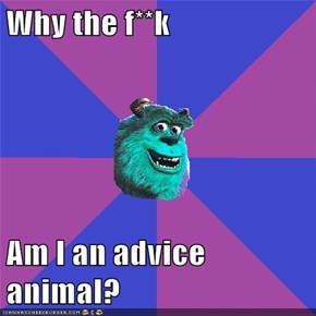 Why the f**k  Am I an advice animal?