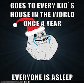 GOES TO EVERY KID`S HOUSE IN THE WORLD ONCE A YEAR  EVERYONE IS ASLEEP