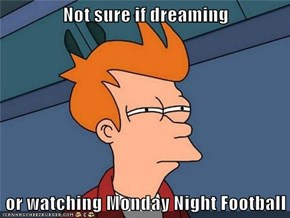 Not sure if dreaming  or watching Monday Night Football