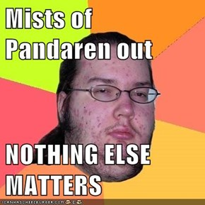 Mists of Pandaren out  NOTHING ELSE MATTERS
