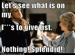 Let's see what is on my f***s to give list. Nothing! Splendid!