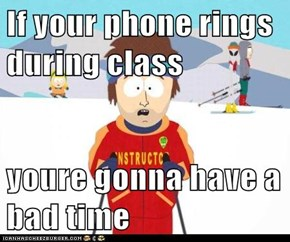 If your phone rings during class  youre gonna have a bad time