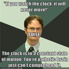 """If you watch the clock, it will never move!"" FALSE. The clock is in a constant state of motion. You're pathetic brain just can't comprehend it."