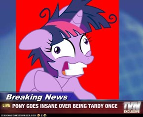 Breaking News - PONY GOES INSANE OVER BEING TARDY ONCE